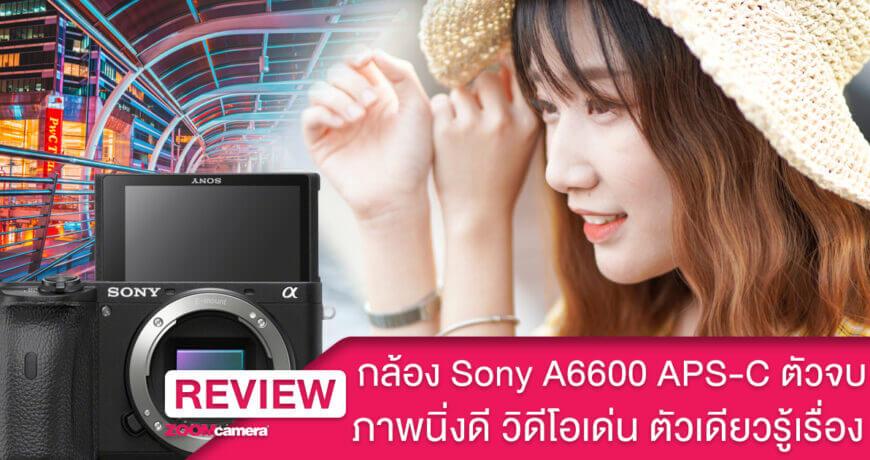 รีวิว Sony A6600 ตัวจบ APS C จาก Sony ภาพนิ่งดีวิดีโอเด่น